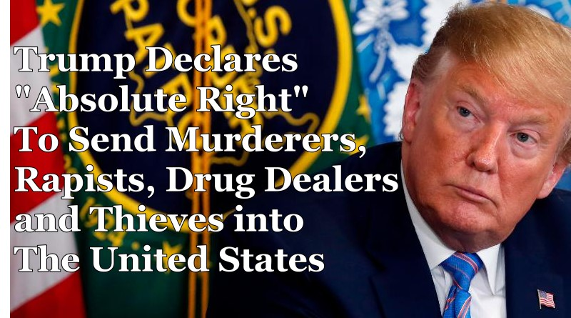 "Trump Declares ""Absolute Right"" To Send Murderers, Rapists, Drug Dealers, and Thieves Into The United States"