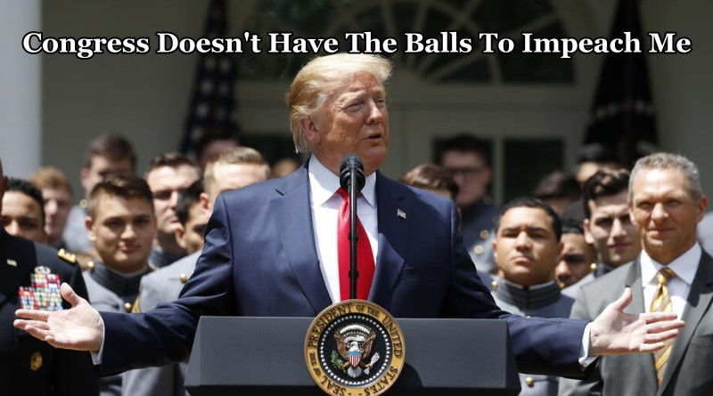 Congress Does Not Have The Balls To Impeach Me